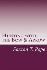 Hunting with the Bow and Arrow by Saxton T. Saxton T. Pope 2014 Paperback