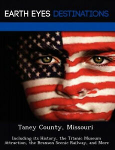 Taney County Missouri: Including Its History the Titanic Museum Attraction