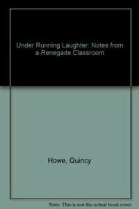 UNDER RUNNING LAUGHTER: NOTES FROM A RENEGADE CLASSROOM By Quincy Howe EXCELLENT $28.95