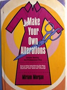 MAKE YOUR OWN ALTERATIONS;: SIMPLE SEWING PROFESSIONAL WAY By Miriam Morgan *VG* $45.75