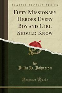 FIFTY MISSIONARY HEROES EVERY BOY AND GIRL SHOULD KNOW By Julia H. Johnston NEW $38.95