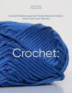 Crochet: Crochet Kaleidoscope And Trendy Bavarian Projects Enjoy Colors An...