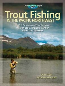Trout Fishing in the Pacific Northwest: Skills amp; Strategies for Trout Anglers in