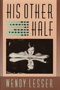 HIS OTHER HALF: MEN LOOKING AT WOMEN THROUGH ART By Wendy Lesser Hardcover $22.95