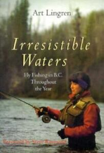 Irresistable Waters : Fly Fishing in B. C. Throughout the Year