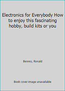 Electronics for Everybody How to enjoy this fascinating hobby build kits or you