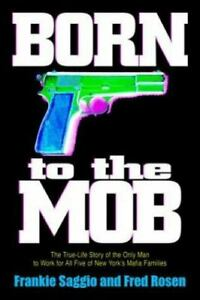 Born to the Mob : The True Life Story of the Only Man to Work for All Five of...