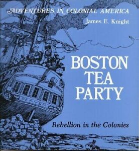 Boston Tea Party : Rebellion in the Colonies by James E. Knight