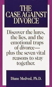 The Case Against Divorce: Discover the Lures the Lies and the Emotional Traps