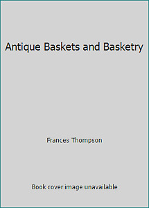 Antique Baskets and Basketry by Frances Thompson $4.65