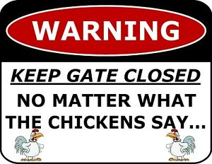 WARNING KEEP THE GATE CLOSED NO MATTER WHAT THE CHICKENS SAY...Funny Sign