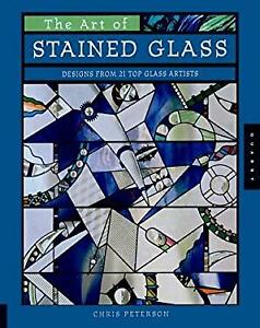 Art of Stained Glass : Designs from 21 Top Glass Artists Chris Peterson