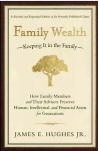 FAMILY WEALTH KEEPING IT IN FAMILY: HOW FAMILY MEMBERS By James E. Hughes.