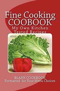 Fine Cooking COOBOOK ~ My Own Kitchen Tested Recipes: Blank Cookbook Formatted f