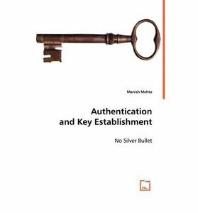 NEW Authentication and Key Establishment: No Silver Bullet by Manish Mehta