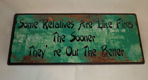 METAL WORD SIGN SOME RELATIVES ARE LIKE FIRES THE SOONER THEY'RE OUT THE BETTER