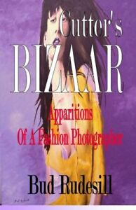 NEW Cutter's Bizaar: Apparitions of a Fashion Photographer by Bud Rudesill