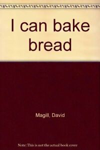 NEW I can bake bread by David Magill