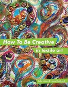 How to Be Creative in Textile Art Hardcover By Triston Julia GOOD $8.86