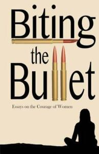 Biting the Bullet: Essays on the Courage of Women-ExLibrary