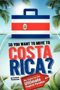 So, You Want to Move to Costa Rica? : My Quest for the Ultimate Tropical Para...