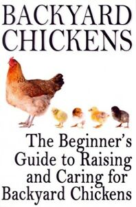 Backyard Chickens : The Beginner's Guide to Raising and Caring for Backyard C...