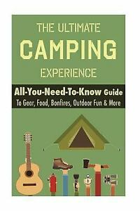 Camping: The Ultimate Camping Experience: Your All You Need To Know Guide To Gea