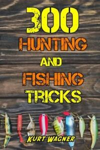 300 Hunting and Fishing Tricks: Hunt Track Shoot Cook and Fish Like a Pro