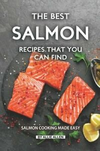 The Best Salmon Recipes That You Can Find: Salmon Cooking Made Easy by Allen