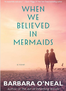 When We Believed in Mermaids: A Novel By by Barbara O'Neal  July 16, 2019