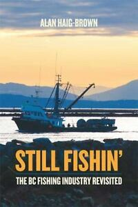 Still Fishin#x27; : The BC Fishing Industry Revisited by Alan Haig Brown 2010...