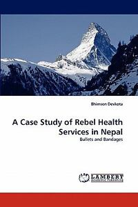 A Case Study Of Rebel Health Services In Nepal: Bullets And Bandages: By Bhim...