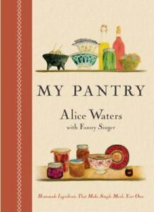 My Pantry: Homemade Ingredients That Make Simple Meals Your Own: By Alice Wat...