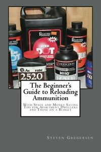The Beginner's Guide to Reloading Ammunition: With Space and Money Saving Tips f