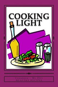 Cooking Light COOKBOOK ~ My Own Healthy Recipes: Blank Cookbook Formatted for Yo