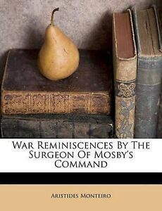 NEW War Reminiscences By The Surgeon Of Mosby's Command by Aristides Monteiro