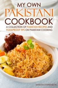 My Own Pakistani Cookbook: A Collection of Pakistani Recipes and Foolproof Tips
