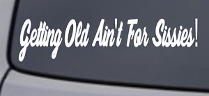 GETTING OLD AIN#x27;T FOR SISSIES Vinyl Decal Sticker Car Window Wall Bumper Funny $2.47