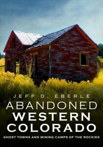 Abandoned Western Colorado : Ghost Towns and Mining Camps of the Rockies Pap...