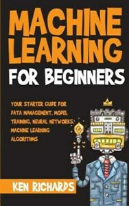 Machine Learning : For Beginners Your Starter Guide for Data Management, Mo...