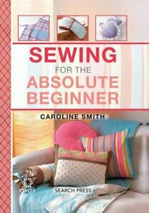 Sewing for the Absolute Beginner Absolute Beginner Craft by Smith Caroline $9.69
