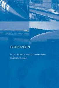 Shinkansen: From Bullet Train to Symbol of Modern Japan by Christopher Hood (Eng