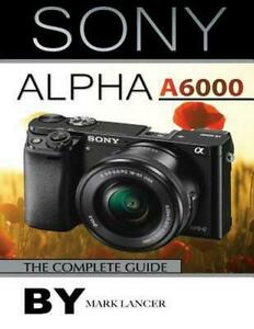 Sony Alpha A6000: The Complete Guide by Mark Lancer (English) Paperback Book Fre