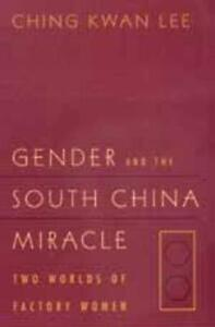 Gender and the South China Miracle: Two Worlds of Factory Women by Ching Kwan Le