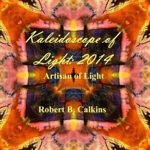 Kaleidoscope of Light: 2014: Artisan of Light by Robert B. Calkins (English) Pap