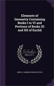 Elements of Geometry Containing Books I to VI and Portions of Books XI and XII o