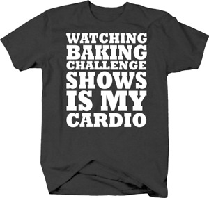 Watching Baking Challenge Shows is My Cardio Funny TV Workout Tshirt