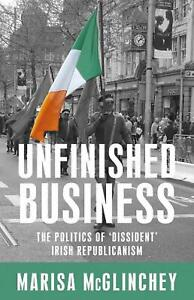Unfinished Business: The Politics of 'Dissident' Irish Republicanism by Marisa M