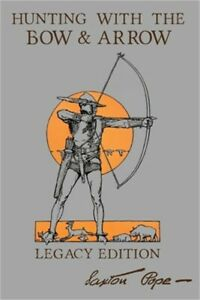 Hunting With The Bow And Arrow Legacy Edition: The Classic Manual For Making A
