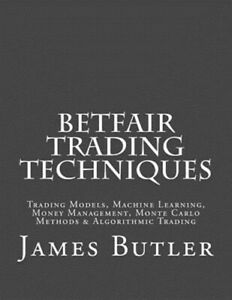 Betfair Trading Techniques : Trading Models, Machine Learning, Money Manageme...